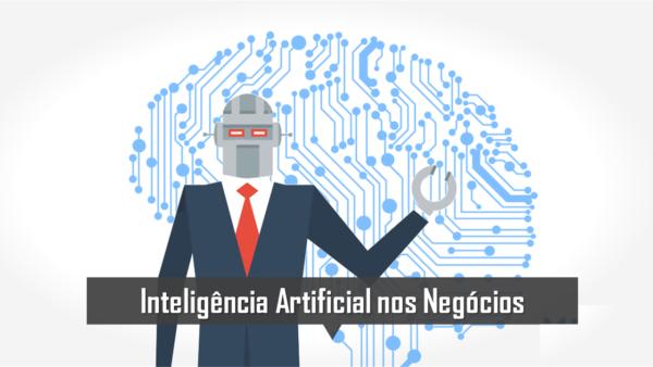 Inteligência Artificial - IA utilizada nos negócios afetará todas as indústrias.
