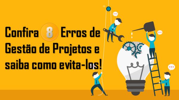Confia 8 erros no gerenciamento de projetos de TI e saiba como evitá-los!